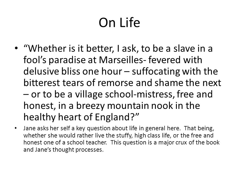 On Life Whether is it better, I ask, to be a slave in a fool's paradise at Marseilles- fevered with delusive bliss one hour – suffocating with the bitterest tears of remorse and shame the next – or to be a village school-mistress, free and honest, in a breezy mountain nook in the healthy heart of England Jane asks her self a key question about life in general here.