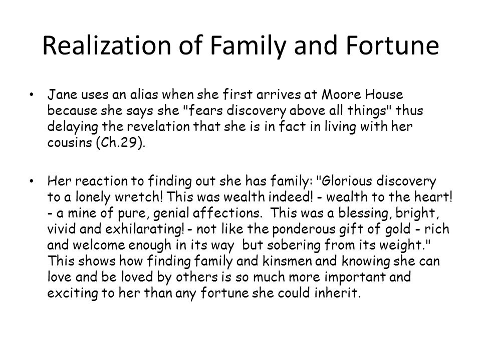 Realization of Family and Fortune Jane uses an alias when she first arrives at Moore House because she says she fears discovery above all things thus delaying the revelation that she is in fact in living with her cousins (Ch.29).