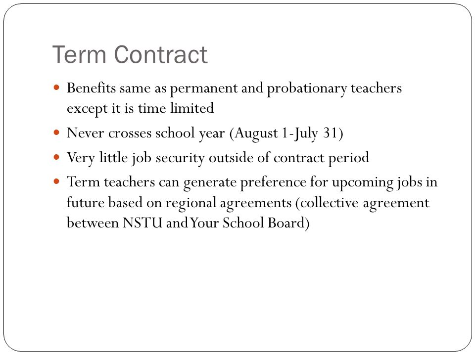 Term Contract Benefits same as permanent and probationary teachers except it is time limited Never crosses school year (August 1-July 31) Very little job security outside of contract period Term teachers can generate preference for upcoming jobs in future based on regional agreements (collective agreement between NSTU and Your School Board)