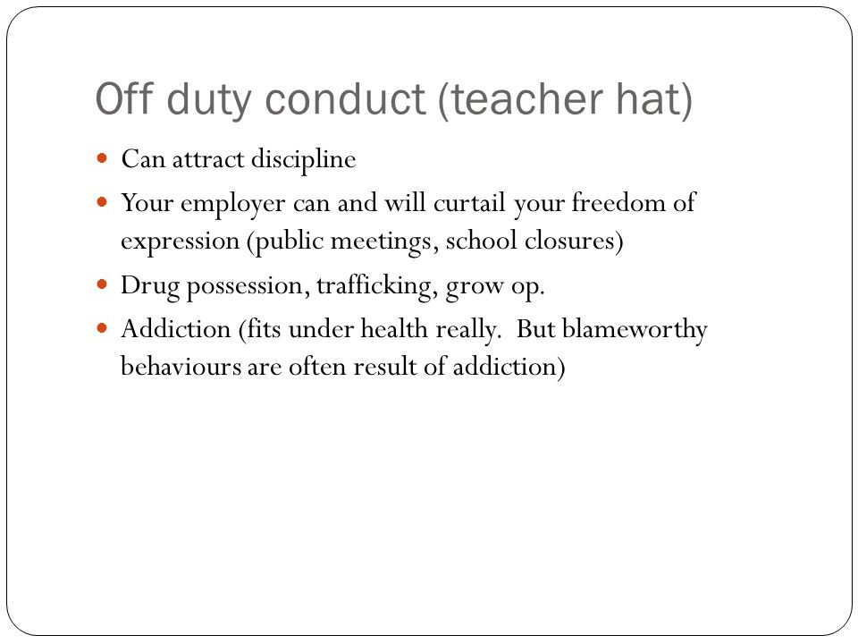 Off duty conduct (teacher hat) Can attract discipline Your employer can and will curtail your freedom of expression (public meetings, school closures) Drug possession, trafficking, grow op.