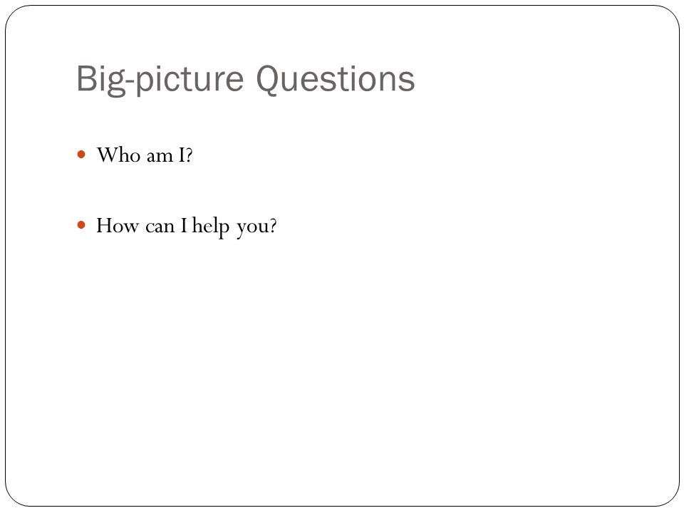 Big-picture Questions Who am I How can I help you