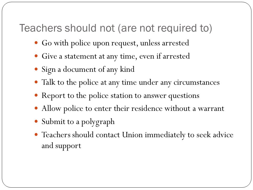 Teachers should not (are not required to) Go with police upon request, unless arrested Give a statement at any time, even if arrested Sign a document of any kind Talk to the police at any time under any circumstances Report to the police station to answer questions Allow police to enter their residence without a warrant Submit to a polygraph Teachers should contact Union immediately to seek advice and support