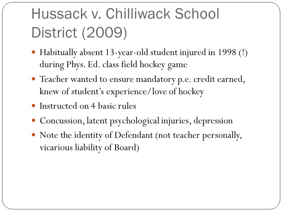 Hussack v. Chilliwack School District (2009) Habitually absent 13-year-old student injured in 1998 (!) during Phys. Ed. class field hockey game Teache