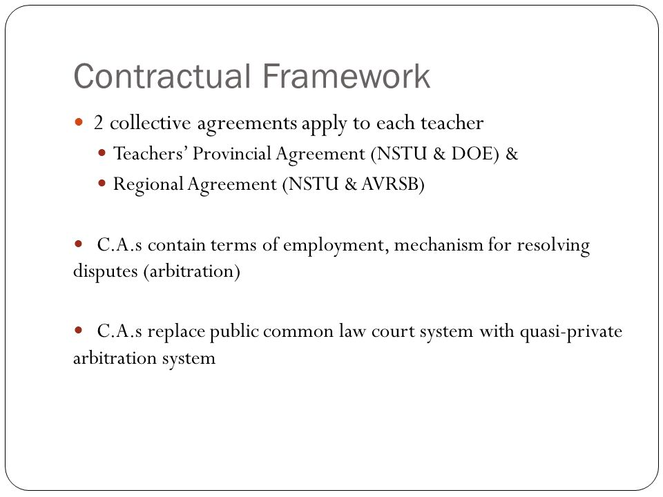 Contractual Framework 2 collective agreements apply to each teacher Teachers' Provincial Agreement (NSTU & DOE) & Regional Agreement (NSTU & AVRSB) C.A.s contain terms of employment, mechanism for resolving disputes (arbitration) C.A.s replace public common law court system with quasi-private arbitration system