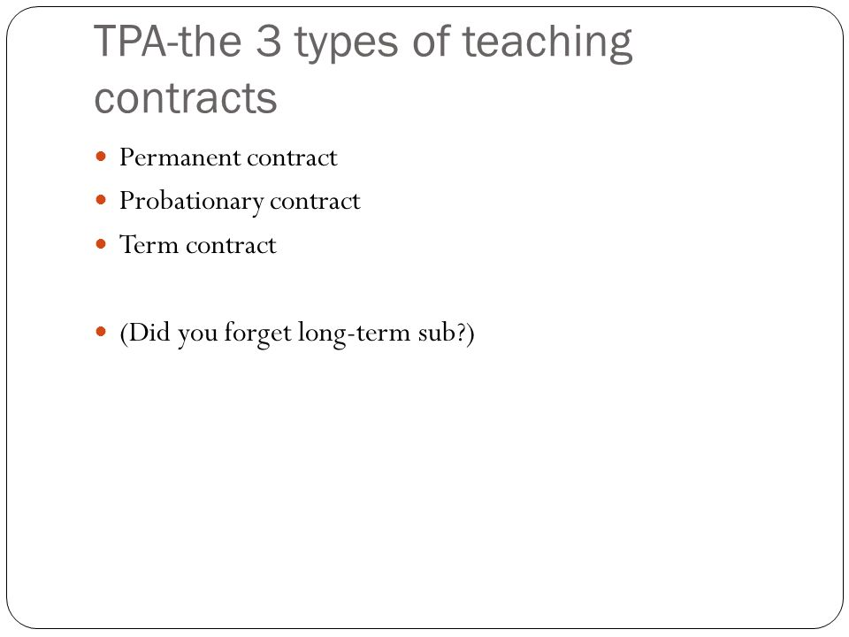 TPA-the 3 types of teaching contracts Permanent contract Probationary contract Term contract (Did you forget long-term sub )