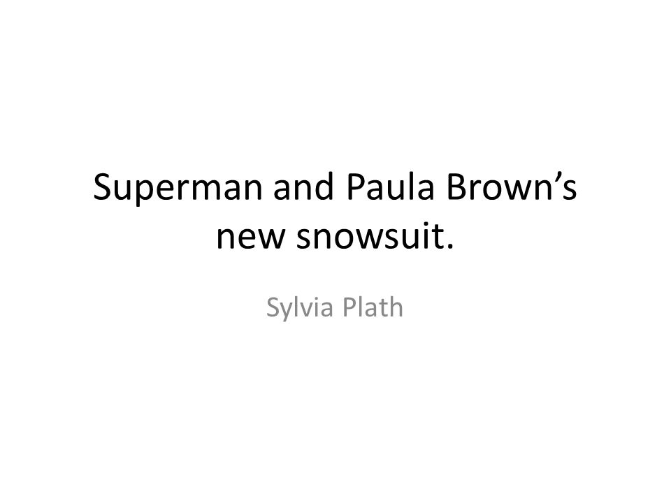 Superman and Paula Brown's new snowsuit. Sylvia Plath