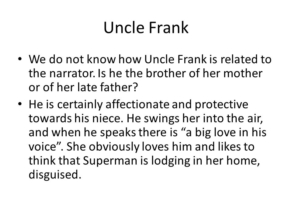 Uncle Frank We do not know how Uncle Frank is related to the narrator. Is he the brother of her mother or of her late father? He is certainly affectio