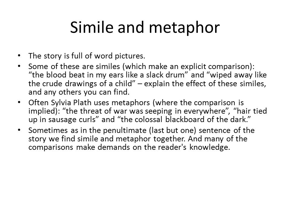 "Simile and metaphor The story is full of word pictures. Some of these are similes (which make an explicit comparison): ""the blood beat in my ears like"