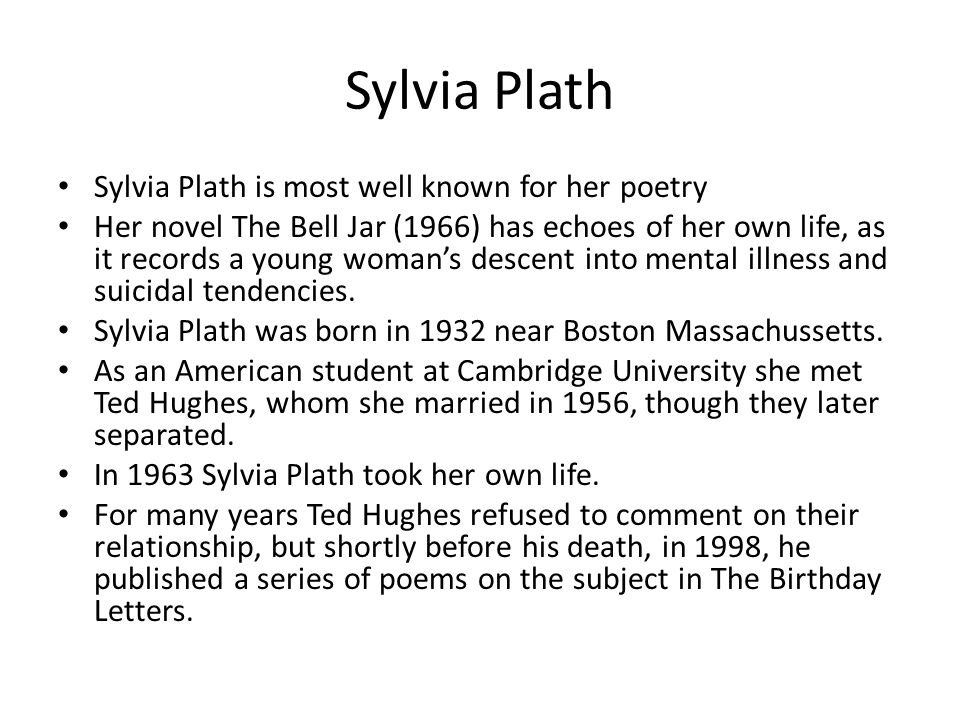 Sylvia Plath is most well known for her poetry Her novel The Bell Jar (1966) has echoes of her own life, as it records a young woman's descent into me
