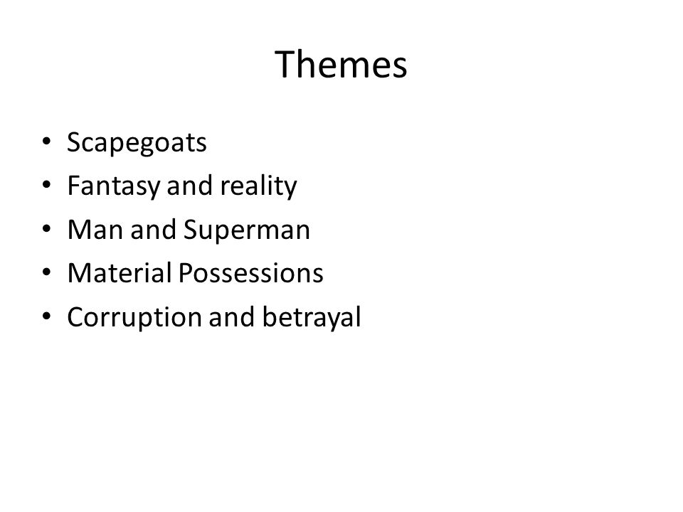 Themes Scapegoats Fantasy and reality Man and Superman Material Possessions Corruption and betrayal