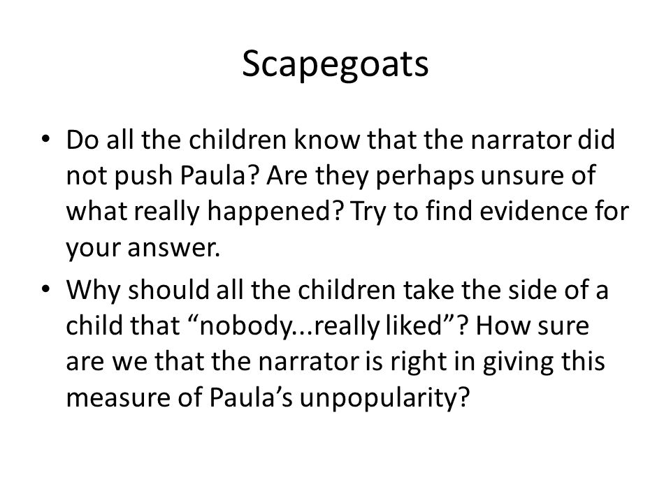 Scapegoats Do all the children know that the narrator did not push Paula? Are they perhaps unsure of what really happened? Try to find evidence for yo