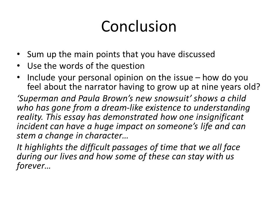 Conclusion Sum up the main points that you have discussed Use the words of the question Include your personal opinion on the issue – how do you feel a