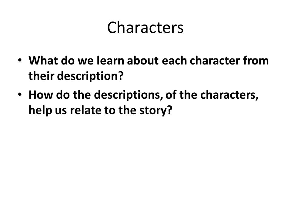 Characters What do we learn about each character from their description? How do the descriptions, of the characters, help us relate to the story?