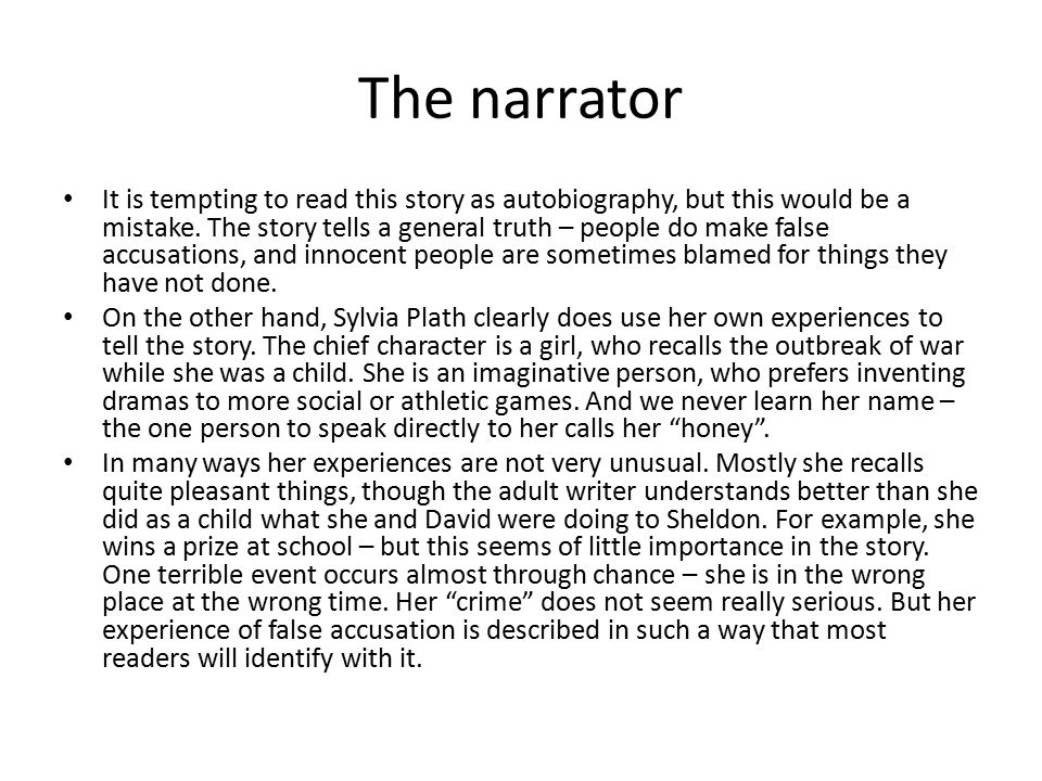 The narrator It is tempting to read this story as autobiography, but this would be a mistake. The story tells a general truth – people do make false a