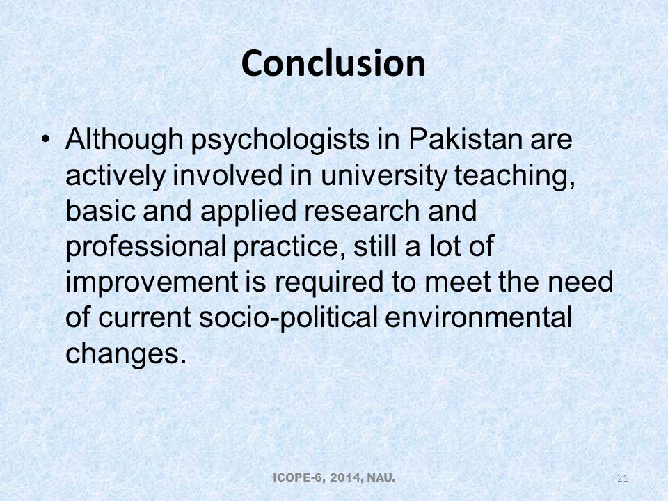 Conclusion Although psychologists in Pakistan are actively involved in university teaching, basic and applied research and professional practice, still a lot of improvement is required to meet the need of current socio-political environmental changes.