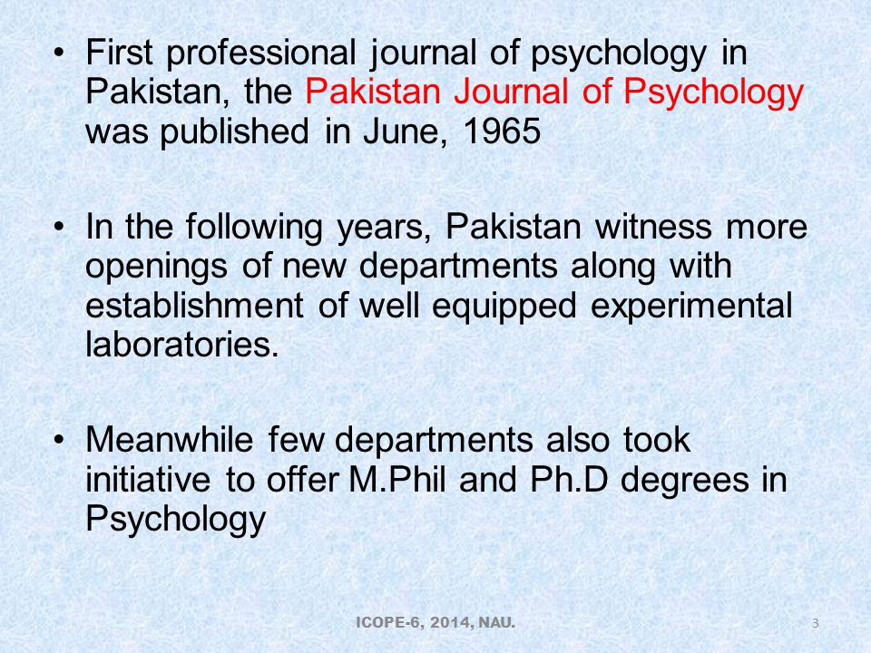 First professional journal of psychology in Pakistan, the Pakistan Journal of Psychology was published in June, 1965 In the following years, Pakistan witness more openings of new departments along with establishment of well equipped experimental laboratories.