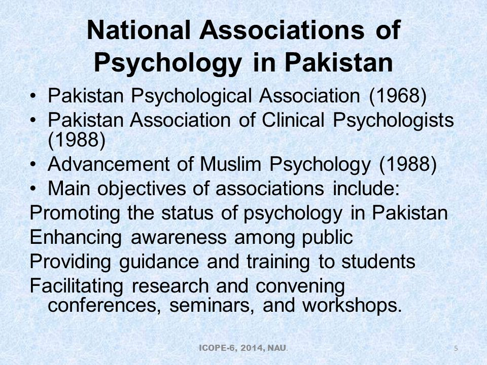 National Associations of Psychology in Pakistan Pakistan Psychological Association (1968) Pakistan Association of Clinical Psychologists (1988) Advancement of Muslim Psychology (1988) Main objectives of associations include: Promoting the status of psychology in Pakistan Enhancing awareness among public Providing guidance and training to students Facilitating research and convening conferences, seminars, and workshops.