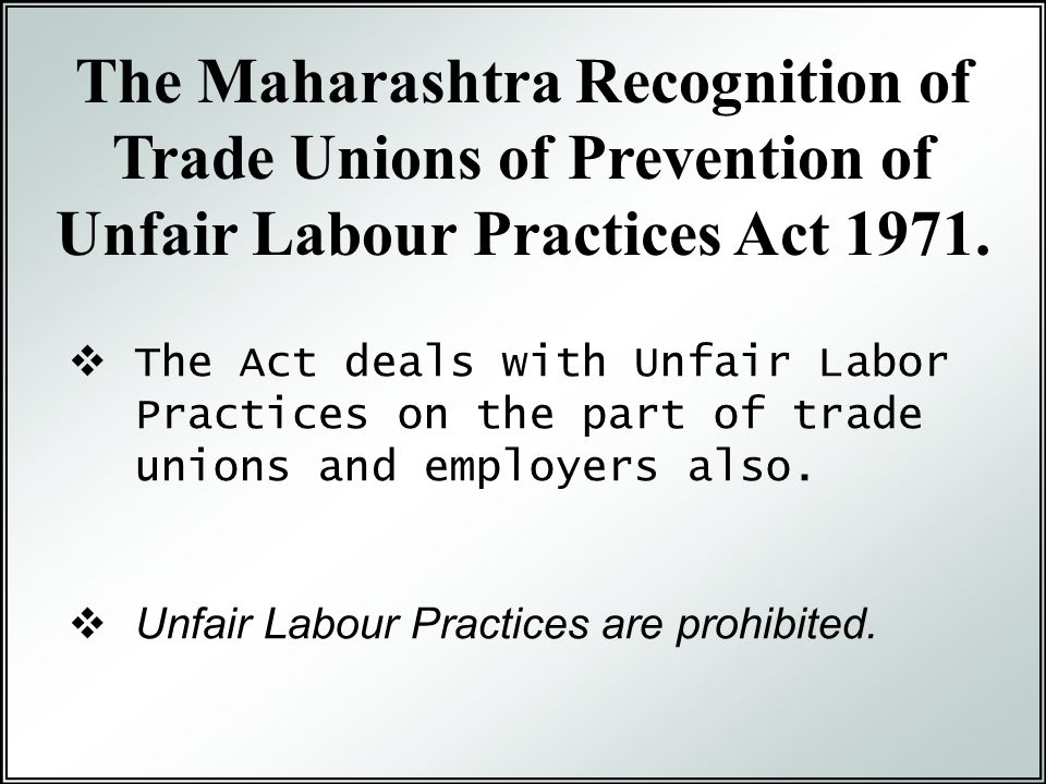  The Act deals with Unfair Labor Practices on the part of trade unions and employers also.  Unfair Labour Practices are prohibited. The Maharashtra