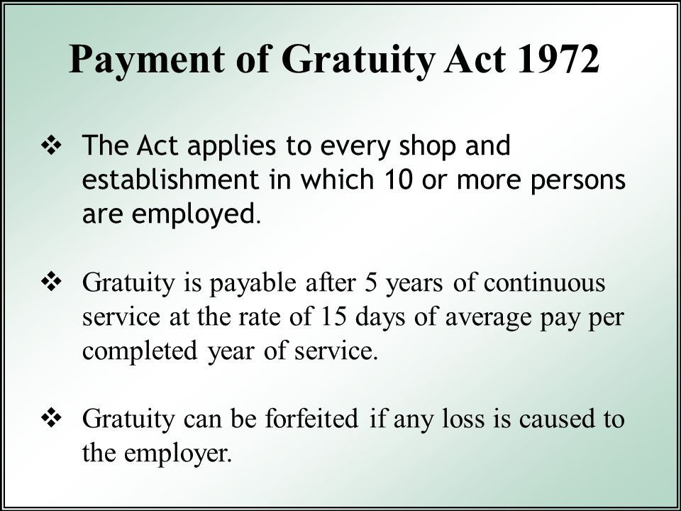  The Act applies to every shop and establishment in which 10 or more persons are employed.  Gratuity is payable after 5 years of continuous service
