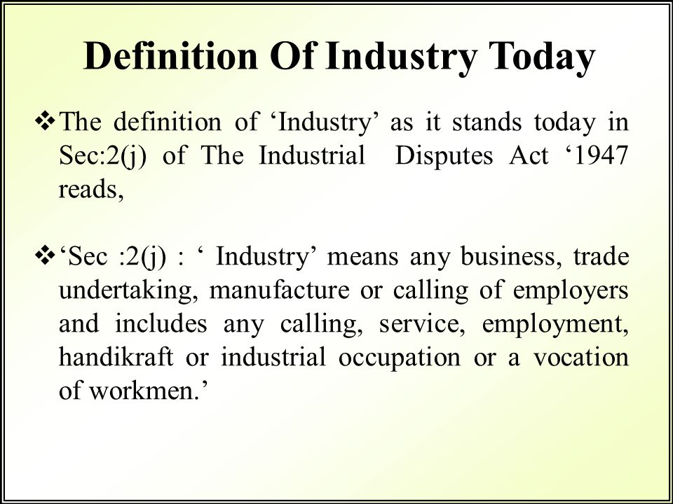  The definition of 'Industry' as it stands today in Sec:2(j) of The Industrial Disputes Act '1947 reads,  'Sec :2(j) : ' Industry' means any busines