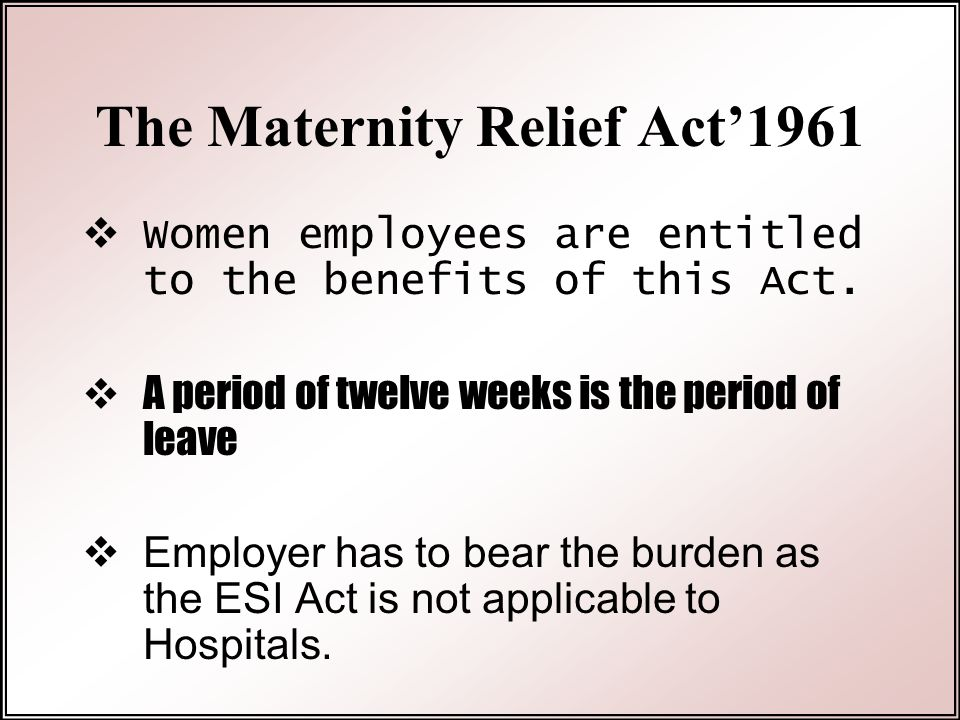 The Maternity Relief Act'1961  Women employees are entitled to the benefits of this Act.  A period of twelve weeks is the period of leave  Employer