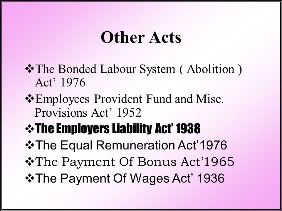 Other Acts  The Bonded Labour System ( Abolition ) Act' 1976  Employees Provident Fund and Misc. Provisions Act' 1952  The Employers Liability Act'