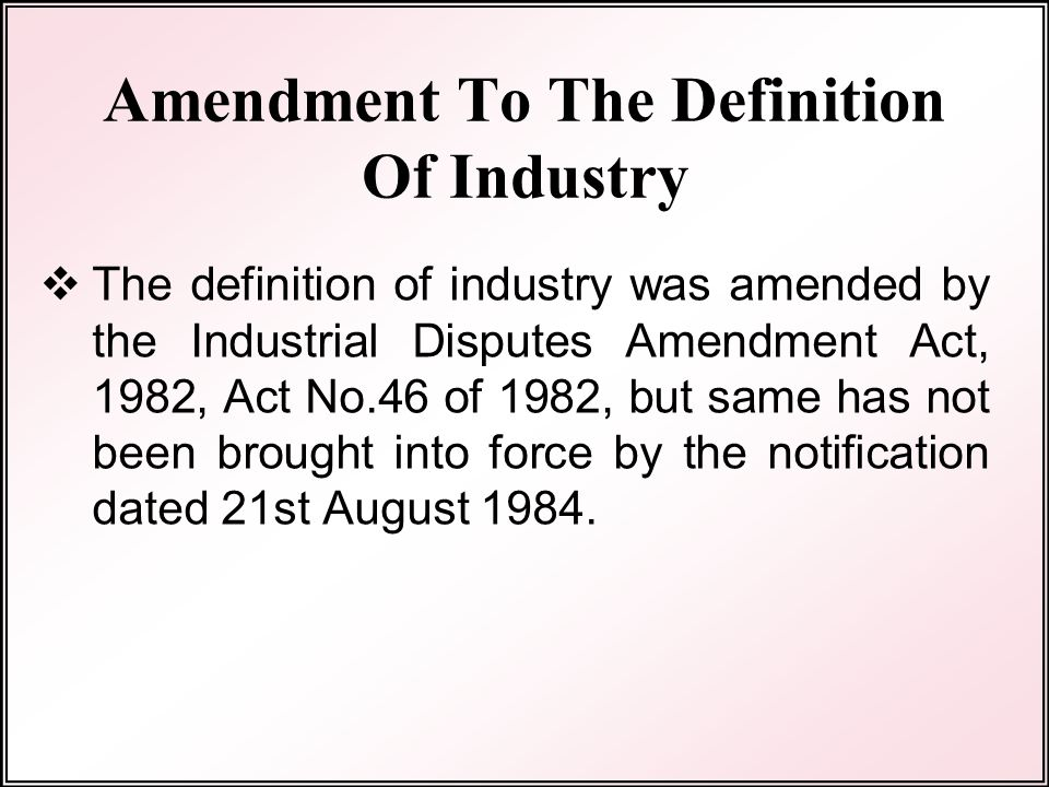 Amendment To The Definition Of Industry  The definition of industry was amended by the Industrial Disputes Amendment Act, 1982, Act No.46 of 1982, but same has not been brought into force by the notification dated 21st August 1984.