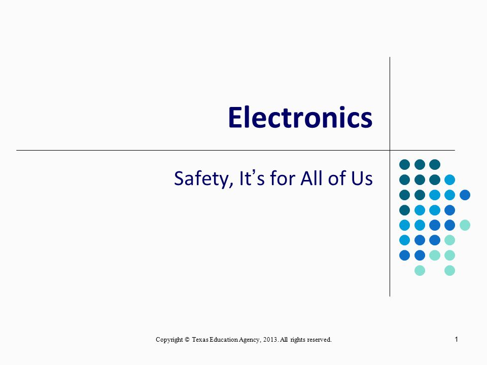 1 Electronics Safety, It's for All of Us Copyright © Texas Education Agency, 2013.