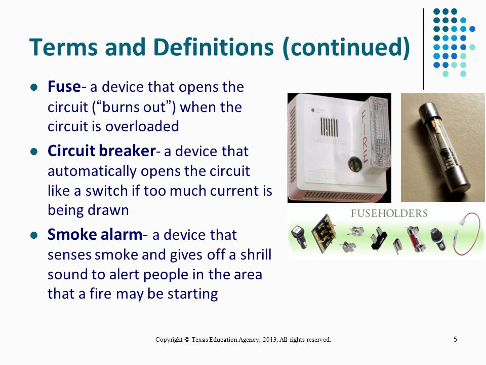 5 Terms and Definitions (continued) Fuse- a device that opens the circuit ( burns out ) when the circuit is overloaded Circuit breaker - a device that automatically opens the circuit like a switch if too much current is being drawn Smoke alarm- a device that senses smoke and gives off a shrill sound to alert people in the area that a fire may be starting Copyright © Texas Education Agency, 2013.
