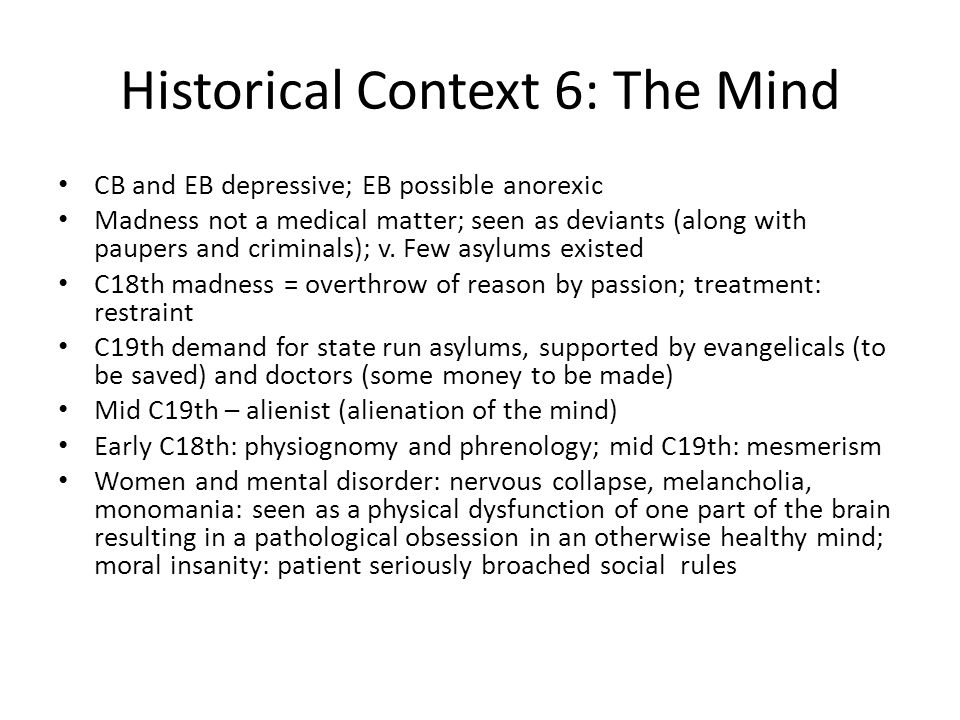 Historical Context 6: The Mind CB and EB depressive; EB possible anorexic Madness not a medical matter; seen as deviants (along with paupers and criminals); v.