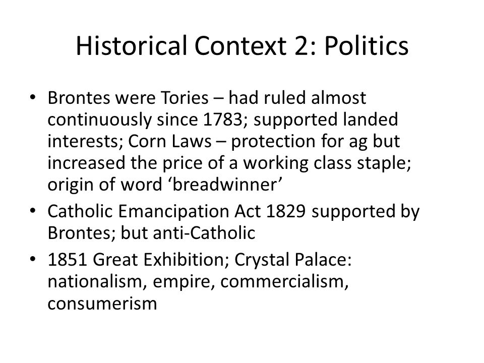 Historical Context 2: Politics Brontes were Tories – had ruled almost continuously since 1783; supported landed interests; Corn Laws – protection for