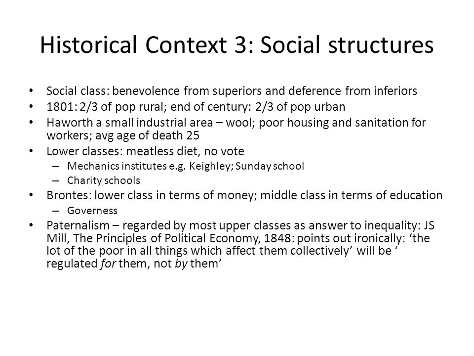 Historical Context 3: Social structures Social class: benevolence from superiors and deference from inferiors 1801: 2/3 of pop rural; end of century: 2/3 of pop urban Haworth a small industrial area – wool; poor housing and sanitation for workers; avg age of death 25 Lower classes: meatless diet, no vote – Mechanics institutes e.g.