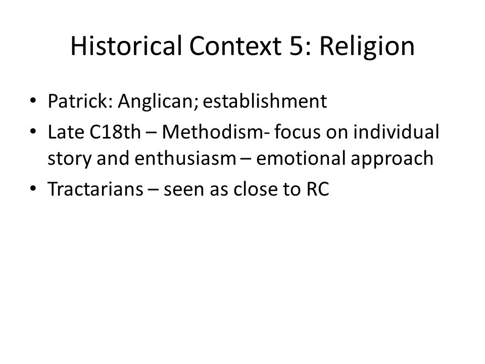 Historical Context 5: Religion Patrick: Anglican; establishment Late C18th – Methodism- focus on individual story and enthusiasm – emotional approach Tractarians – seen as close to RC