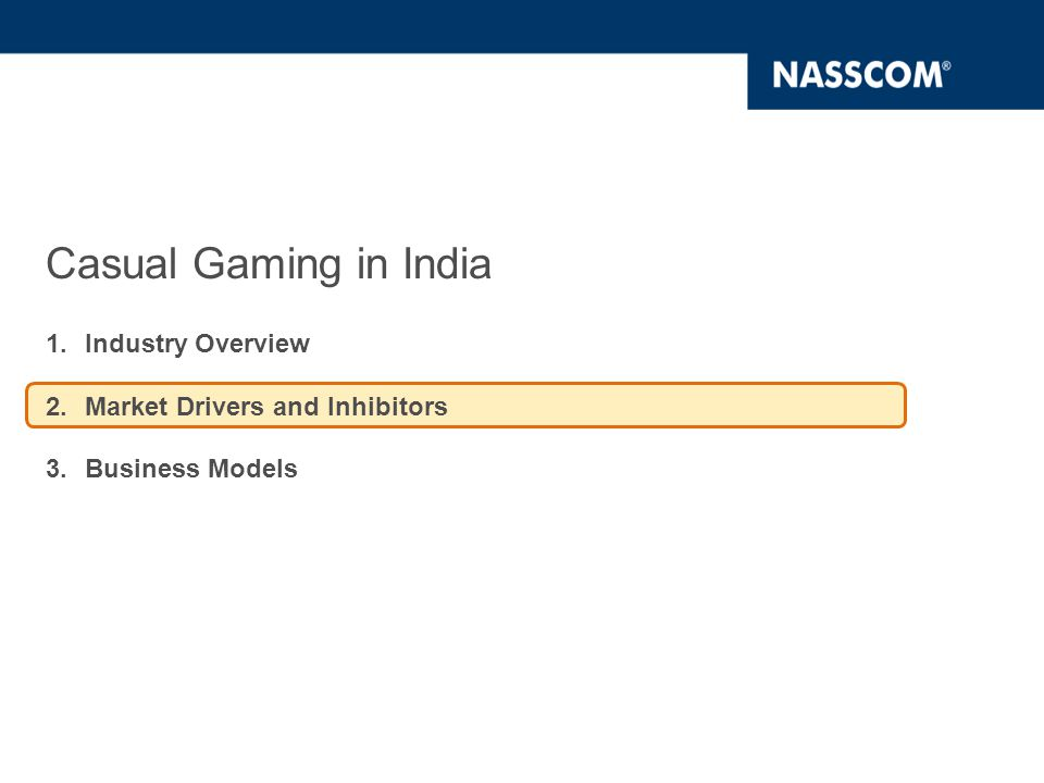 Four factors will be driving the Casual Gaming Market in India Wireless Broadband is the catalyst for Broadband penetration Wider choice of content across multiple platforms Aggressive Marketing by Telecom Companies Increasing penetration of devices  Availability of low-cost handsets will increase the target market that can be addressed by the gaming companies  Increasing penetration of netbooks and tablet PCs will lead to higher number of people accessing internet for online games  Launch of wireless broadband networks (3G and 4G) will drive internet penetration.