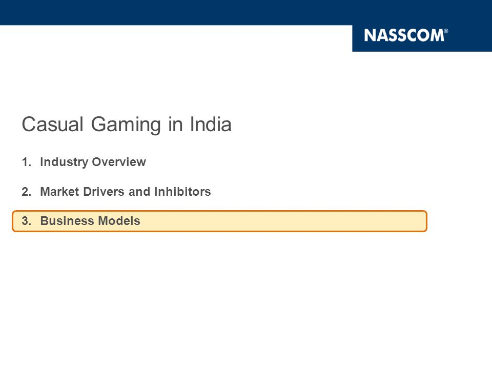 Indian casual gaming industry going towards a Freemium model Business Model Adoption Trend for Mobile Casual Gaming Present  Majority of the casual gaming companies have adopted Ad supported/In-game advertising and Pay-per-download business models Future  Pay-per-Use, wherein the gamers pay for the content as they use, and Ad-supported business models are expected to be preferred models in the near future  Expected M-commerce laws to have an impact in the near future Present  Majority of the casual gaming companies have adopted Ad supported/In-game advertising and subscription based business models  Use of Payment gateway is the preferred mode for transactions Future  Micro-transactions, Ad-supported and Subscription based (all you can consume) business models are expected to be preferred models in the near future  Cash-cards which can be purchased at retail outlets in lieu of cash is expected to gain traction in the near future Business Model Adoption Trend for PC Casual Gaming