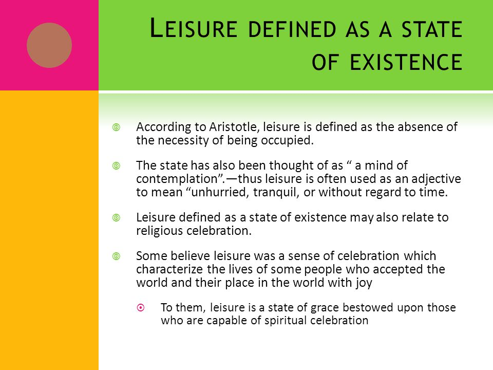 L EISURE DEFINED AS A STATE OF EXISTENCE  According to Aristotle, leisure is defined as the absence of the necessity of being occupied.