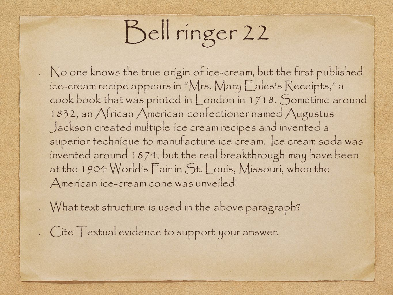 Bell ringer 22 No one knows the true origin of ice-cream, but the first published ice-cream recipe appears in Mrs.
