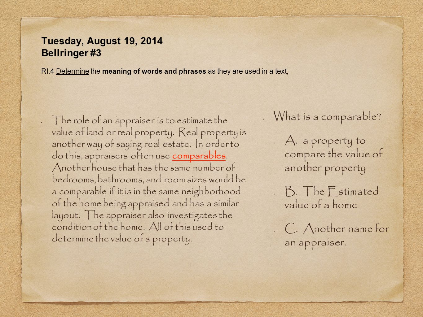 Tuesday, August 19, 2014 Bellringer #3 RI.4 Determine the meaning of words and phrases as they are used in a text, The role of an appraiser is to estimate the value of land or real property.