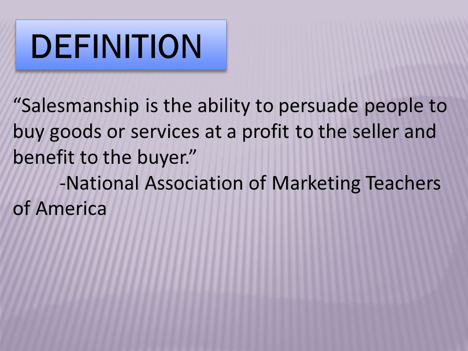 DEFINITION Salesmanship is the ability to persuade people to buy goods or services at a profit to the seller and benefit to the buyer. -National Association of Marketing Teachers of America
