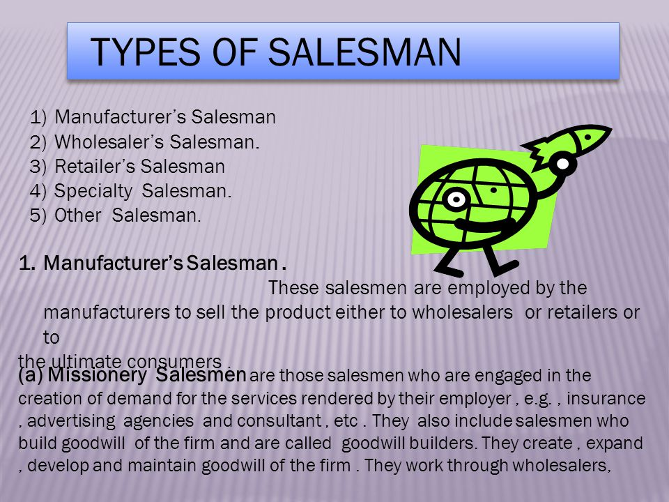 TYPES OF SALESMAN 1)Manufacturer's Salesman 2)Wholesaler's Salesman.