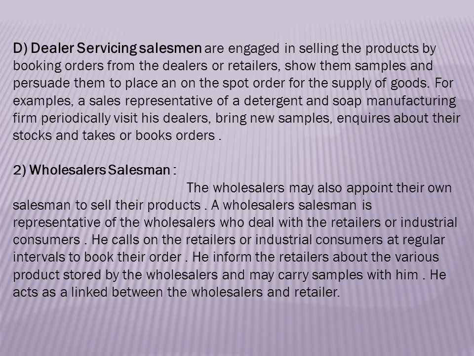 D) Dealer Servicing salesmen are engaged in selling the products by booking orders from the dealers or retailers, show them samples and persuade them to place an on the spot order for the supply of goods.