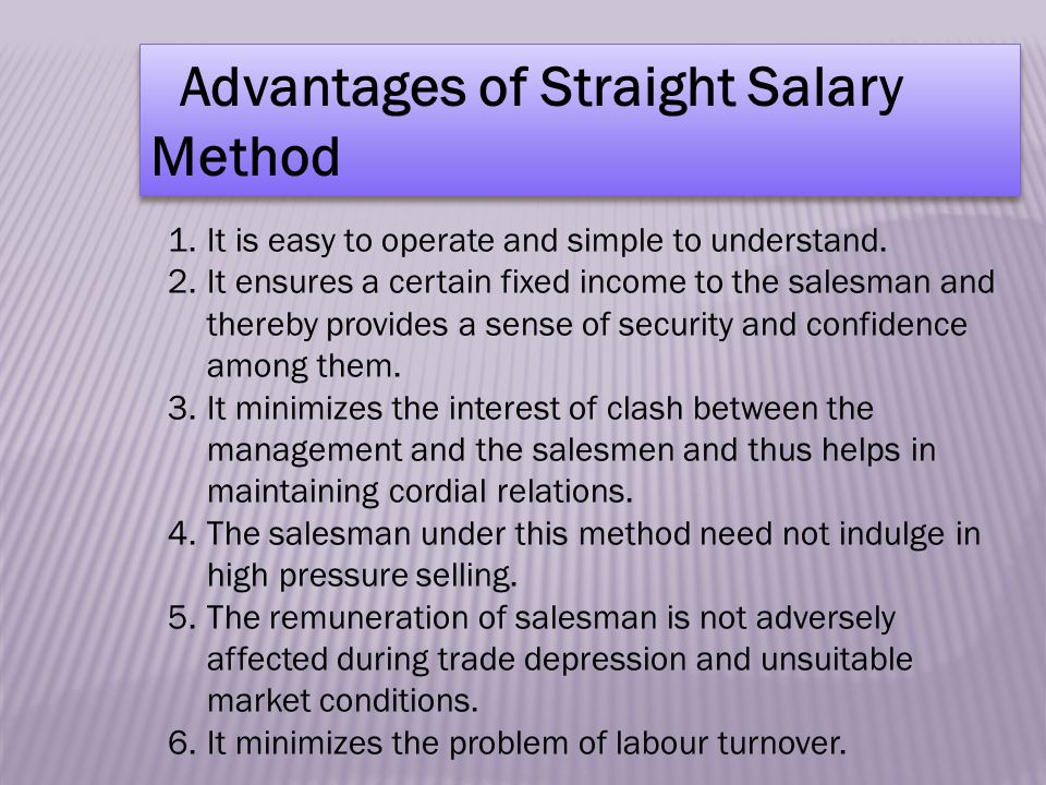 Advantages of Straight Salary Method 1.It is easy to operate and simple to understand.