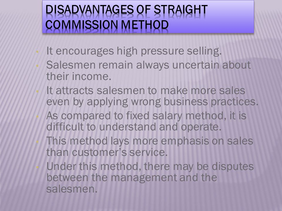 It encourages high pressure selling.Salesmen remain always uncertain about their income.