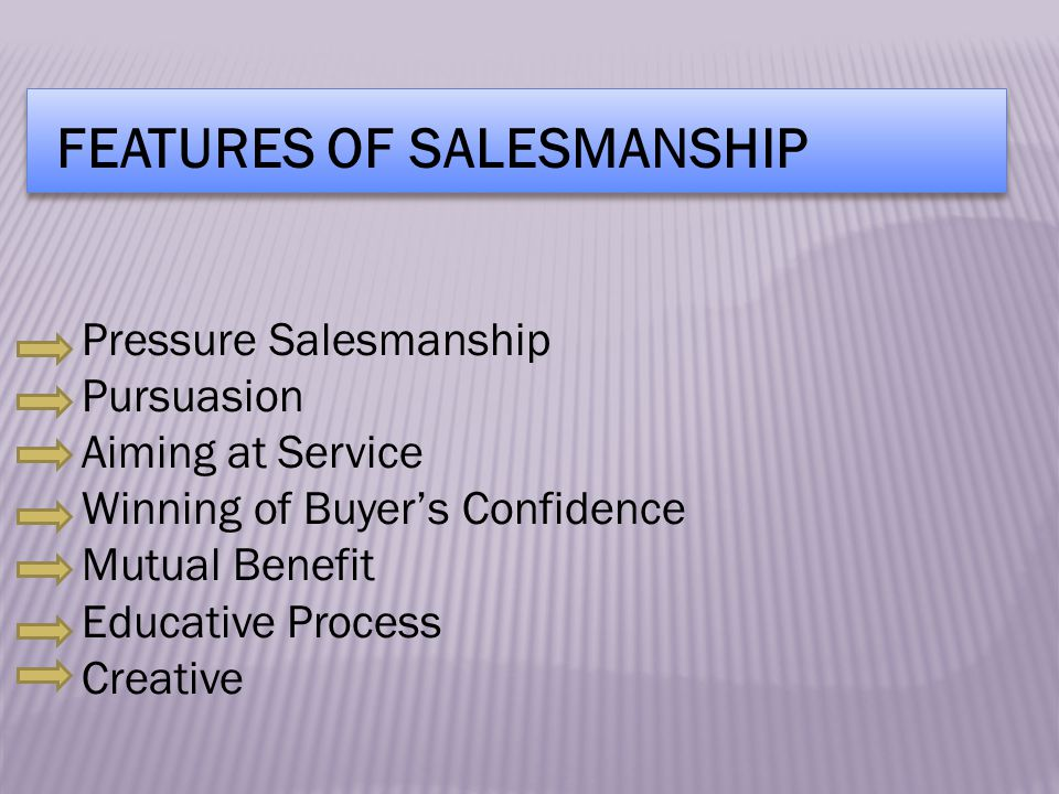 FEATURES OF SALESMANSHIP Pressure Salesmanship Pursuasion Aiming at Service Winning of Buyer's Confidence Mutual Benefit Educative Process Creative