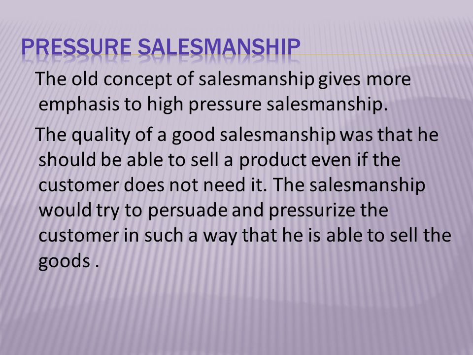 The old concept of salesmanship gives more emphasis to high pressure salesmanship.