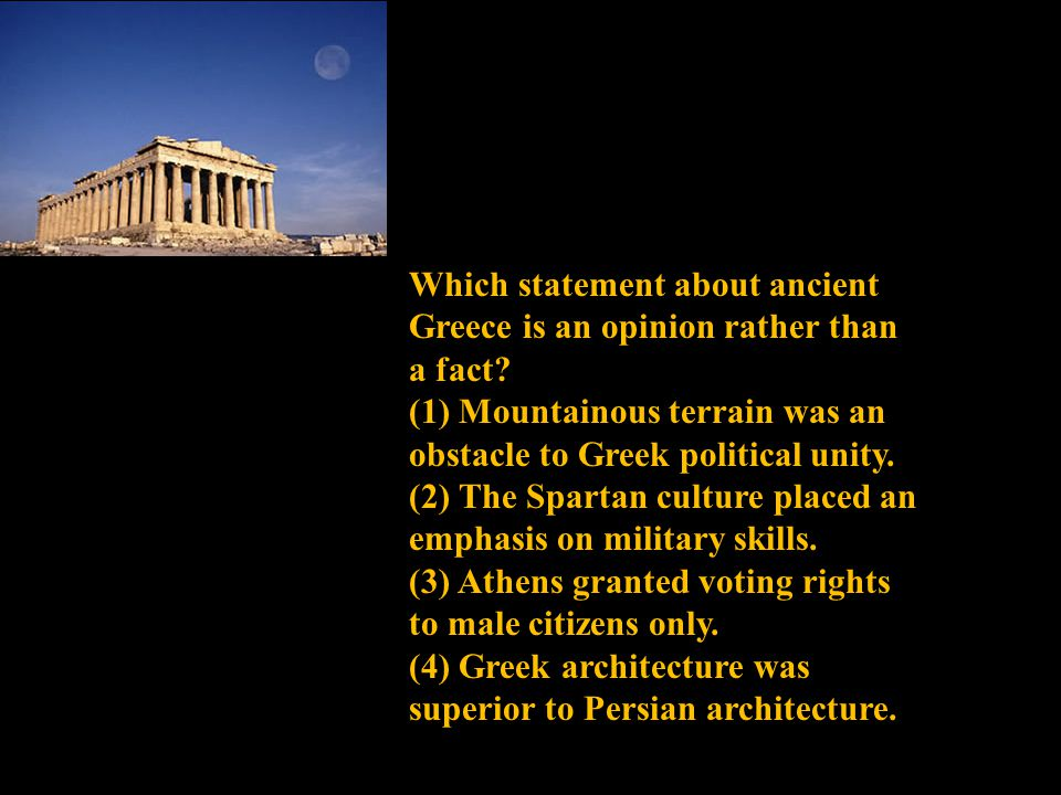 Which statement about ancient Greece is an opinion rather than a fact? (1) Mountainous terrain was an obstacle to Greek political unity. (2) The Spart