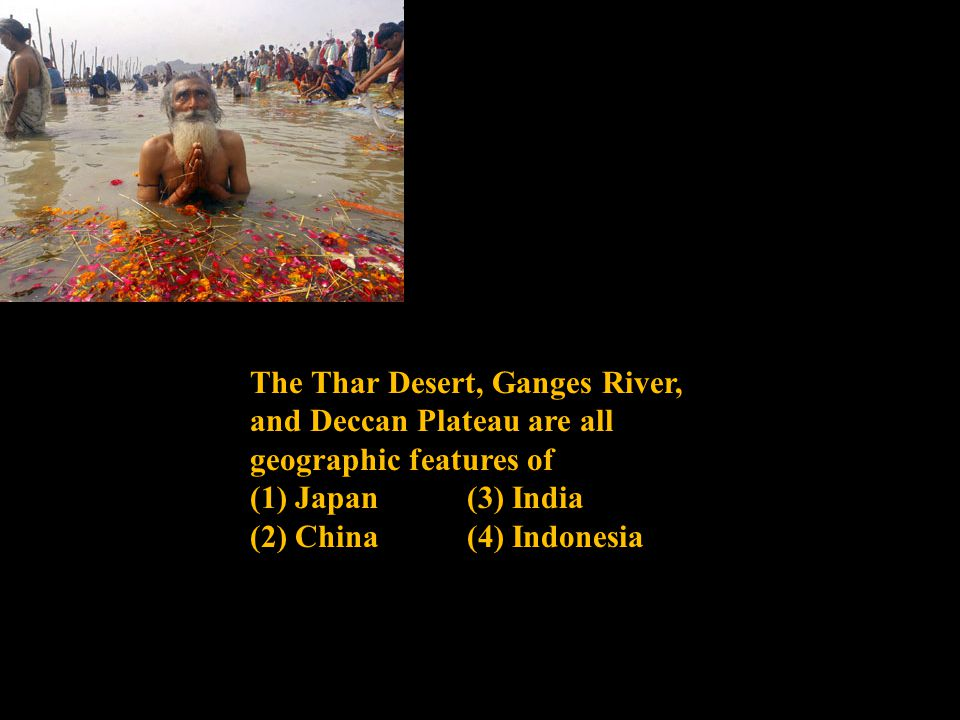 The Thar Desert, Ganges River, and Deccan Plateau are all geographic features of (1) Japan (3) India (2) China (4) Indonesia