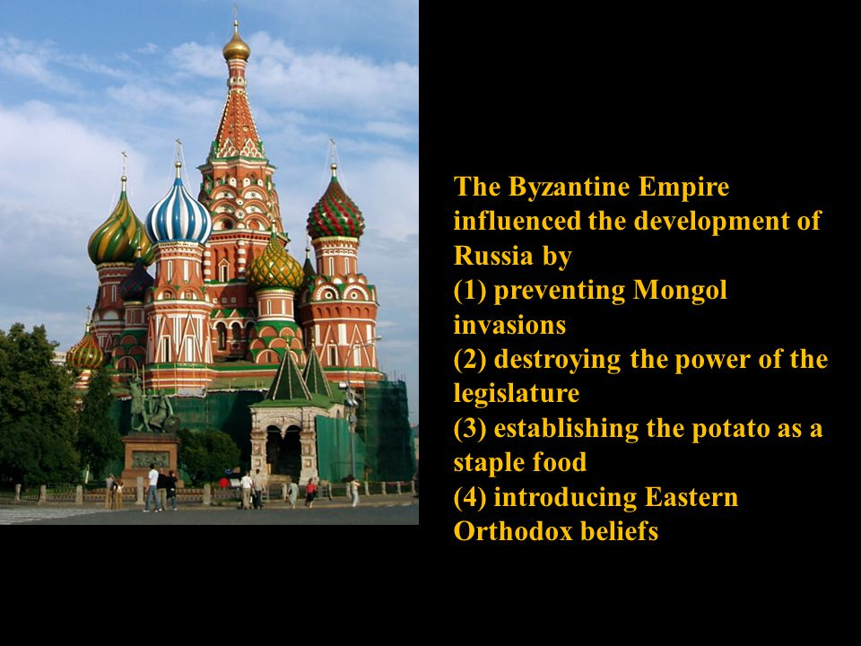 The Byzantine Empire influenced the development of Russia by (1) preventing Mongol invasions (2) destroying the power of the legislature (3) establishing the potato as a staple food (4) introducing Eastern Orthodox beliefs