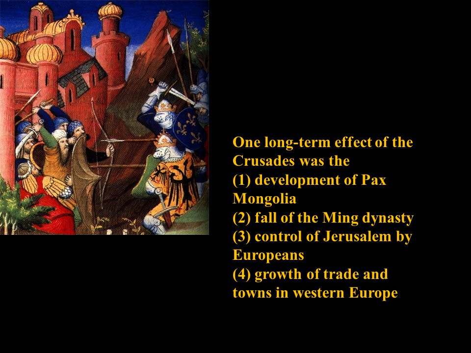 One long-term effect of the Crusades was the (1) development of Pax Mongolia (2) fall of the Ming dynasty (3) control of Jerusalem by Europeans (4) growth of trade and towns in western Europe