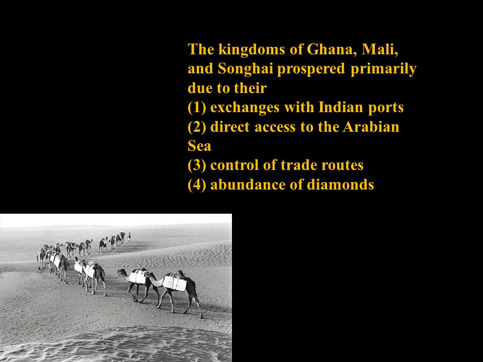The kingdoms of Ghana, Mali, and Songhai prospered primarily due to their (1) exchanges with Indian ports (2) direct access to the Arabian Sea (3) control of trade routes (4) abundance of diamonds